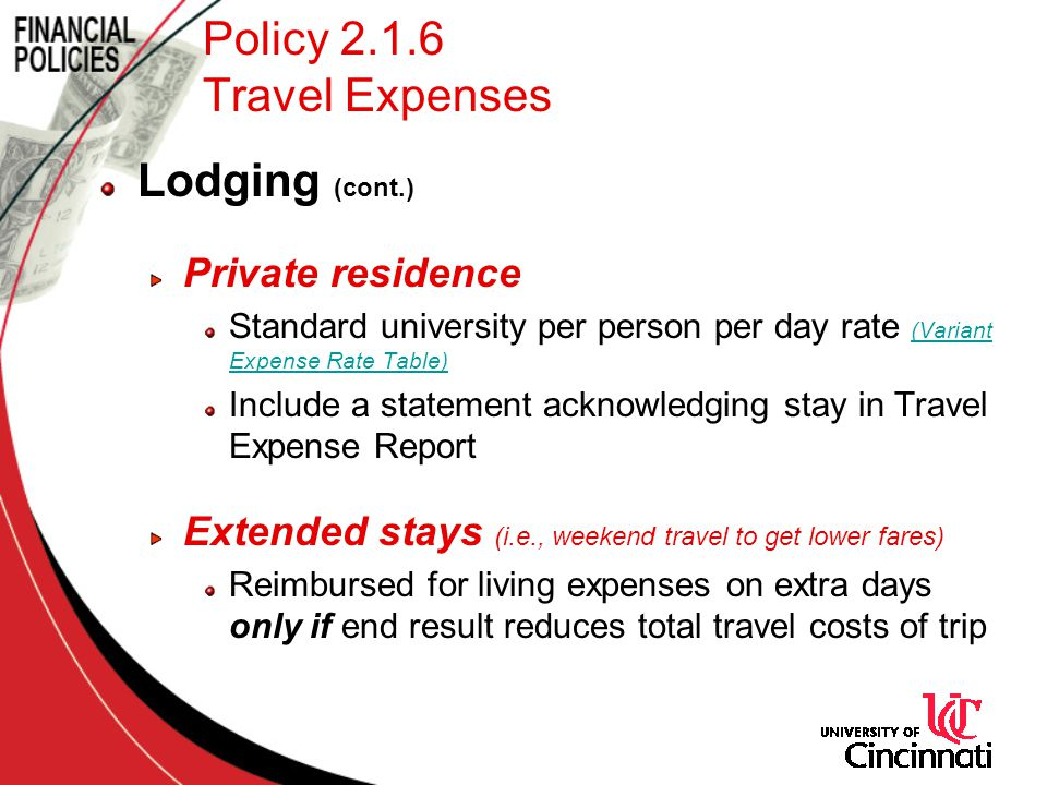 Policy 2.1.6 Travel Expenses Lodging (cont.) Private residence Standard university per person per day rate (Variant Expense Rate Table) (Variant Expense Rate Table) Include a statement acknowledging stay in Travel Expense Report Extended stays (i.e., weekend travel to get lower fares) Reimbursed for living expenses on extra days only if end result reduces total travel costs of trip