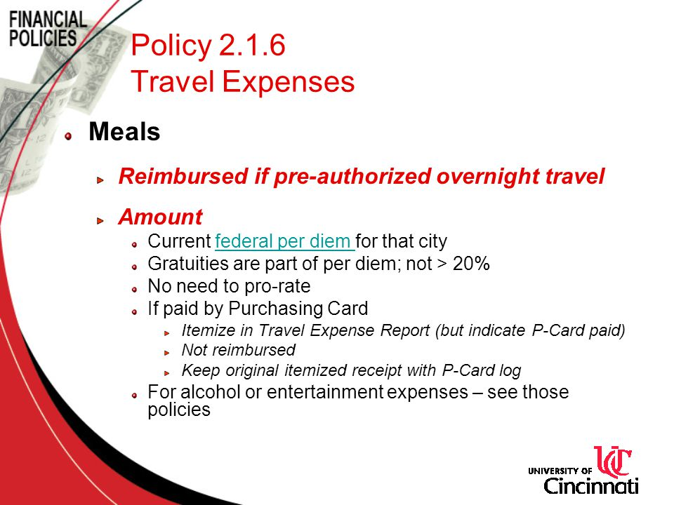Policy 2.1.6 Travel Expenses Meals Reimbursed if pre-authorized overnight travel Amount Current federal per diem for that cityfederal per diem Gratuities are part of per diem; not > 20% No need to pro-rate If paid by Purchasing Card Itemize in Travel Expense Report (but indicate P-Card paid) Not reimbursed Keep original itemized receipt with P-Card log For alcohol or entertainment expenses – see those policies
