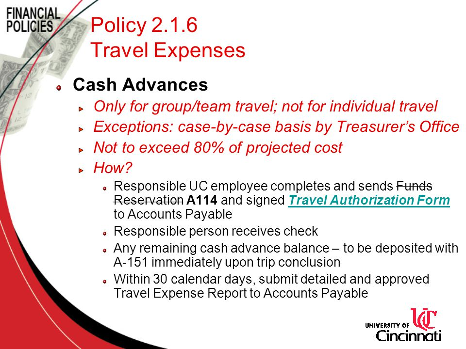 Policy 2.1.6 Travel Expenses Cash Advances Only for group/team travel; not for individual travel Exceptions: case-by-case basis by Treasurers Office Not to exceed 80% of projected cost How.