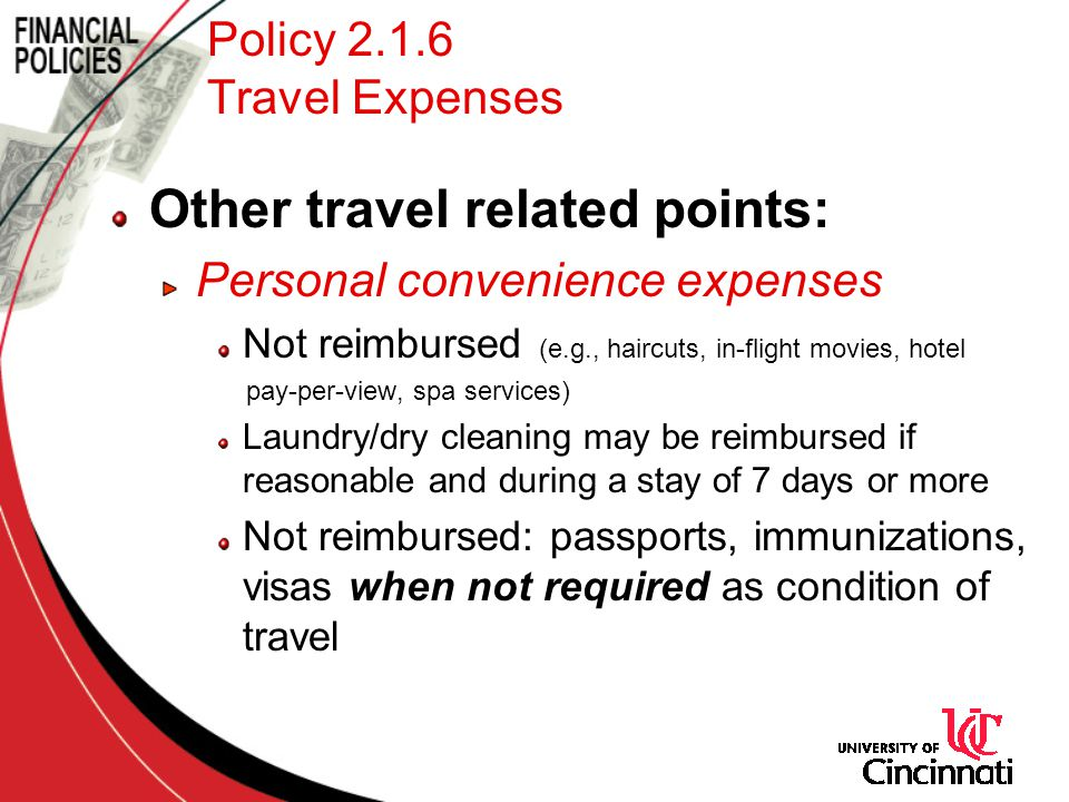 Policy 2.1.6 Travel Expenses Other travel related points: Personal convenience expenses Not reimbursed (e.g., haircuts, in-flight movies, hotel pay-per-view, spa services) Laundry/dry cleaning may be reimbursed if reasonable and during a stay of 7 days or more Not reimbursed: passports, immunizations, visas when not required as condition of travel
