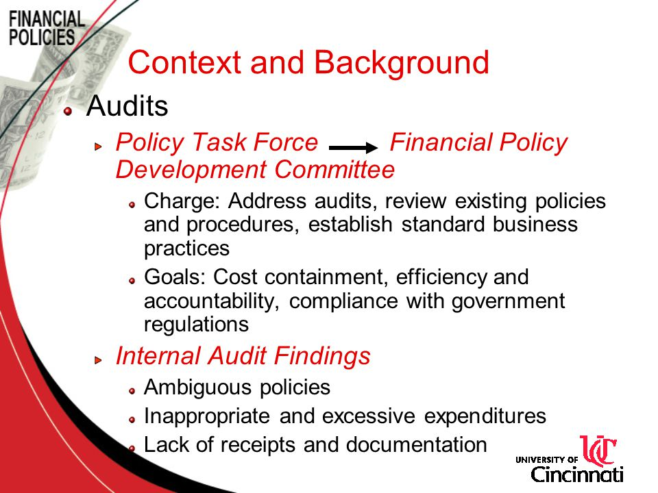 Context and Background Audits Policy Task Force Financial Policy Development Committee Charge: Address audits, review existing policies and procedures, establish standard business practices Goals: Cost containment, efficiency and accountability, compliance with government regulations Internal Audit Findings Ambiguous policies Inappropriate and excessive expenditures Lack of receipts and documentation