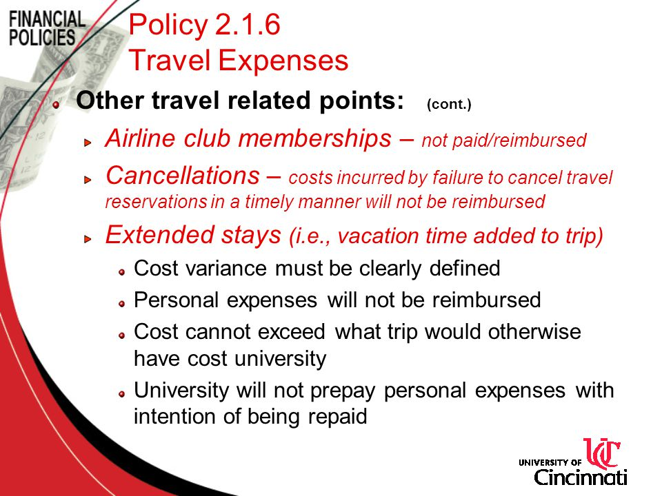 Policy 2.1.6 Travel Expenses Other travel related points: (cont.) Airline club memberships – not paid/reimbursed Cancellations – costs incurred by failure to cancel travel reservations in a timely manner will not be reimbursed Extended stays (i.e., vacation time added to trip) Cost variance must be clearly defined Personal expenses will not be reimbursed Cost cannot exceed what trip would otherwise have cost university University will not prepay personal expenses with intention of being repaid