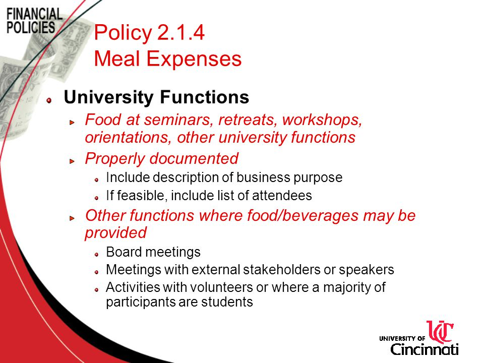 Policy 2.1.4 Meal Expenses University Functions Food at seminars, retreats, workshops, orientations, other university functions Properly documented Include description of business purpose If feasible, include list of attendees Other functions where food/beverages may be provided Board meetings Meetings with external stakeholders or speakers Activities with volunteers or where a majority of participants are students