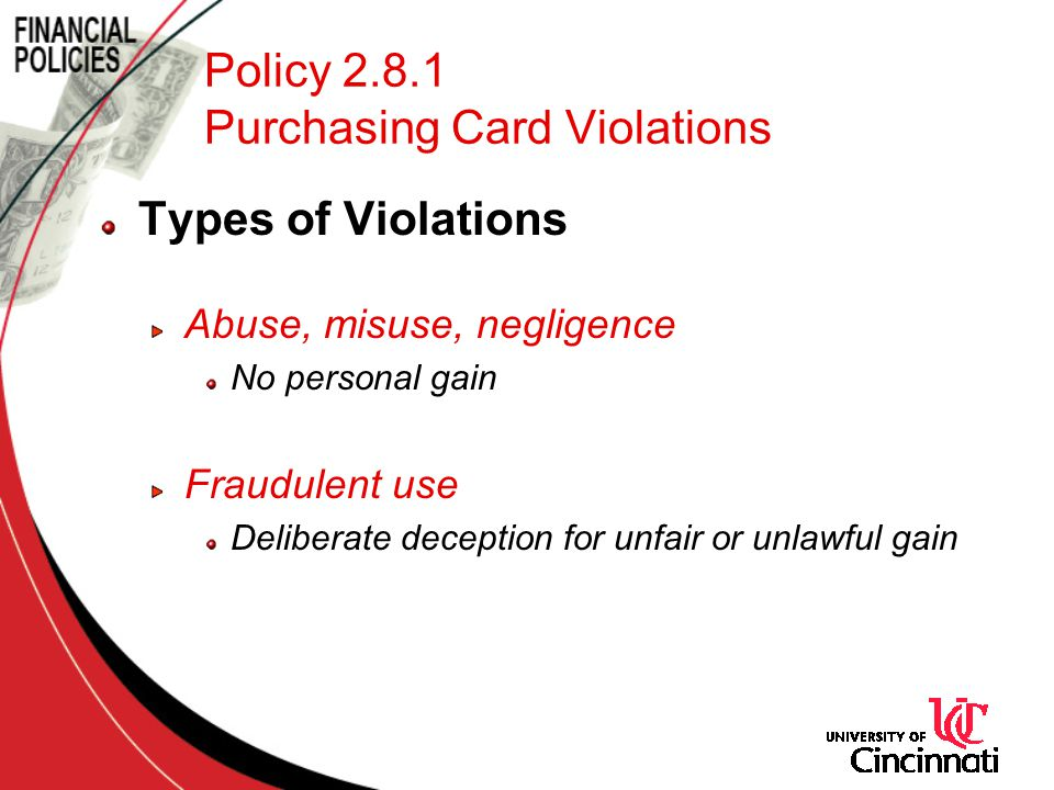 Policy 2.8.1 Purchasing Card Violations Types of Violations Abuse, misuse, negligence No personal gain Fraudulent use Deliberate deception for unfair or unlawful gain