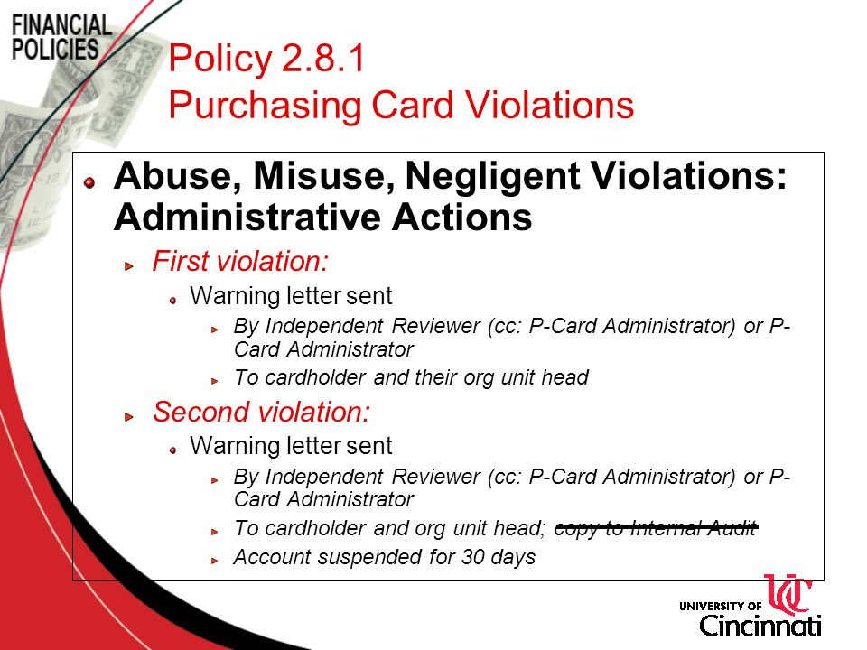 Policy 2.8.1 Purchasing Card Violations Abuse, Misuse, Negligent Violations: Administrative Actions First violation: Warning letter sent By Independent Reviewer (cc: P-Card Administrator) or P- Card Administrator To cardholder and their org unit head Second violation: Warning letter sent By Independent Reviewer (cc: P-Card Administrator) or P- Card Administrator To cardholder and org unit head; copy to Internal Audit Account suspended for 30 days