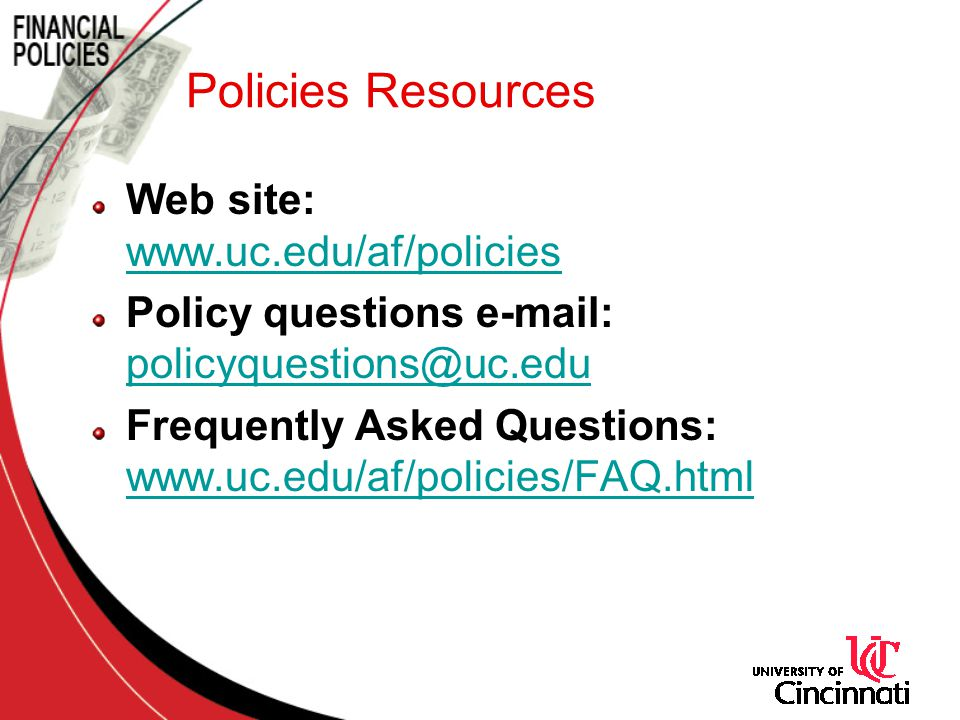 Policies Resources Web site: www.uc.edu/af/policies www.uc.edu/af/policies Policy questions e-mail: policyquestions@uc.edu policyquestions@uc.edu Frequently Asked Questions: www.uc.edu/af/policies/FAQ.html www.uc.edu/af/policies/FAQ.html