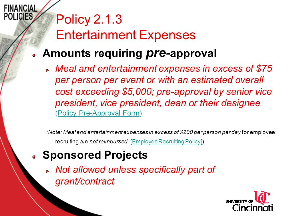 Policy 2.1.3 Entertainment Expenses Amounts requiring pre- approval Meal and entertainment expenses in excess of $75 per person per event or with an estimated overall cost exceeding $5,000; pre-approval by senior vice president, vice president, dean or their designee (Policy Pre-Approval Form)Policy Pre-Approval Form (Note: Meal and entertainment expenses in excess of $200 per person per day for employee recruiting are not reimbursed.