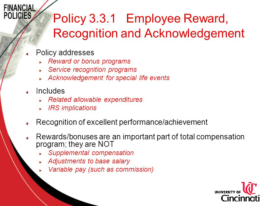Policy addresses Reward or bonus programs Service recognition programs Acknowledgement for special life events Includes Related allowable expenditures IRS implications Recognition of excellent performance/achievement Rewards/bonuses are an important part of total compensation program; they are NOT Supplemental compensation Adjustments to base salary Variable pay (such as commission)