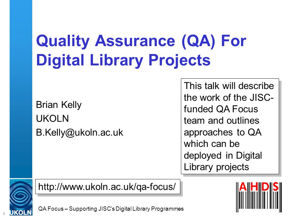 1 QA Focus – Supporting JISC s Digital Library Programmes Quality Assurance (QA) For Digital Library Projects Brian Kelly UKOLN B.Kelly@ukoln.ac.uk http://www.ukoln.ac.uk/qa-focus/ This talk will describe the work of the JISC- funded QA Focus team and outlines approaches to QA which can be deployed in Digital Library projects