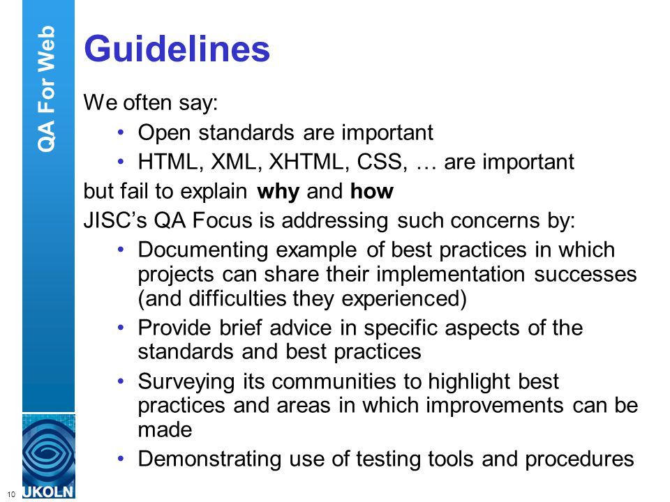 10 QA Focus – Supporting JISC s Digital Library Programmes Guidelines We often say: Open standards are important HTML, XML, XHTML, CSS, … are important but fail to explain why and how JISCs QA Focus is addressing such concerns by: Documenting example of best practices in which projects can share their implementation successes (and difficulties they experienced) Provide brief advice in specific aspects of the standards and best practices Surveying its communities to highlight best practices and areas in which improvements can be made Demonstrating use of testing tools and procedures QA For Web