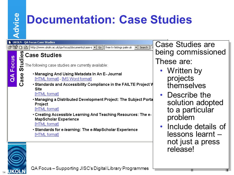 14 QA Focus – Supporting JISC s Digital Library Programmes Documentation: Case Studies Case Studies are being commissioned These are: Written by projects themselves Describe the solution adopted to a particular problem Include details of lessons learnt – not just a press release.