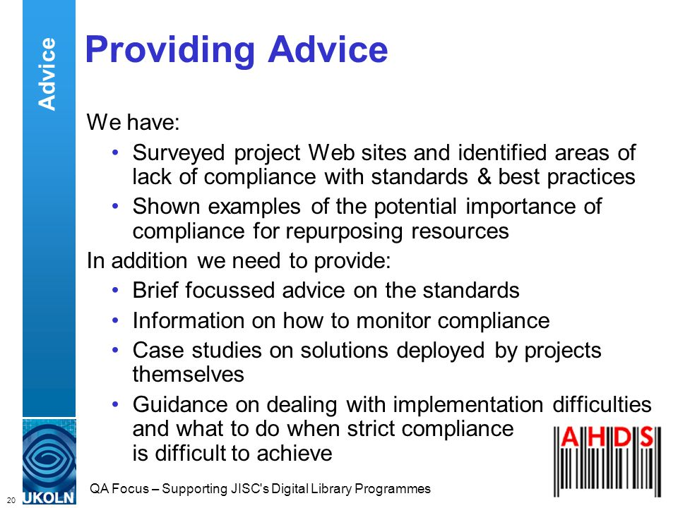 20 QA Focus – Supporting JISC s Digital Library Programmes Providing Advice We have: Surveyed project Web sites and identified areas of lack of compliance with standards & best practices Shown examples of the potential importance of compliance for repurposing resources In addition we need to provide: Brief focussed advice on the standards Information on how to monitor compliance Case studies on solutions deployed by projects themselves Guidance on dealing with implementation difficulties and what to do when strict compliance is difficult to achieve Advice