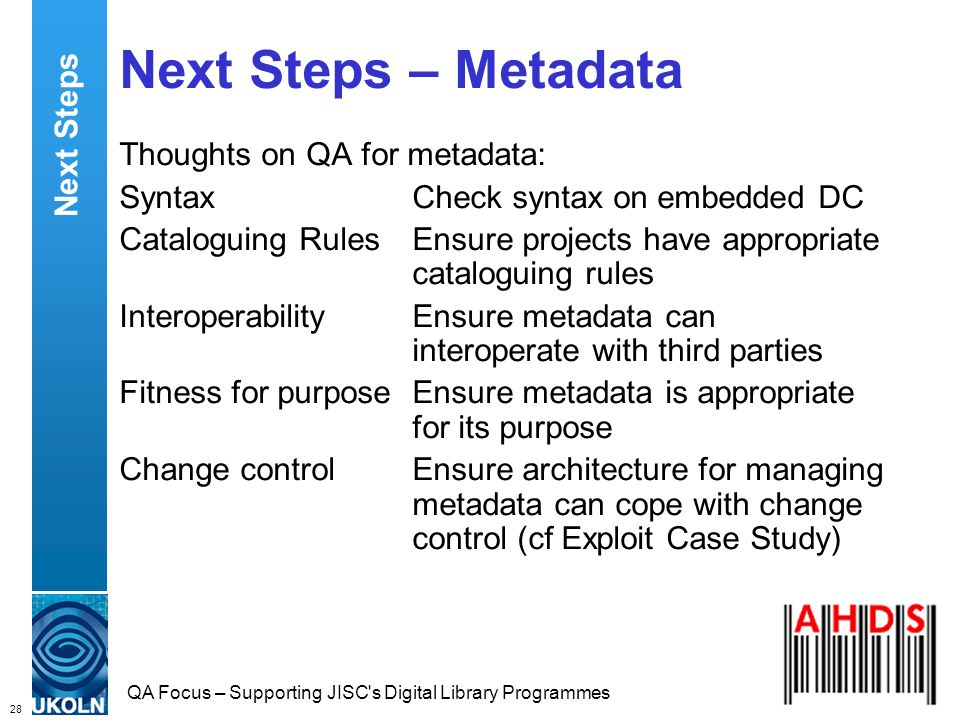 28 QA Focus – Supporting JISC s Digital Library Programmes Next Steps – Metadata Thoughts on QA for metadata: SyntaxCheck syntax on embedded DC Cataloguing RulesEnsure projects have appropriate cataloguing rules InteroperabilityEnsure metadata can interoperate with third parties Fitness for purposeEnsure metadata is appropriate for its purpose Change controlEnsure architecture for managing metadata can cope with change control (cf Exploit Case Study) Next Steps