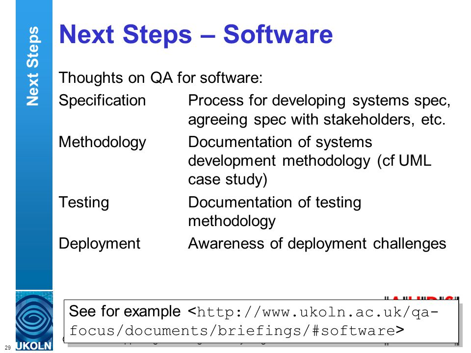 29 QA Focus – Supporting JISC s Digital Library Programmes Next Steps – Software Thoughts on QA for software: SpecificationProcess for developing systems spec, agreeing spec with stakeholders, etc.