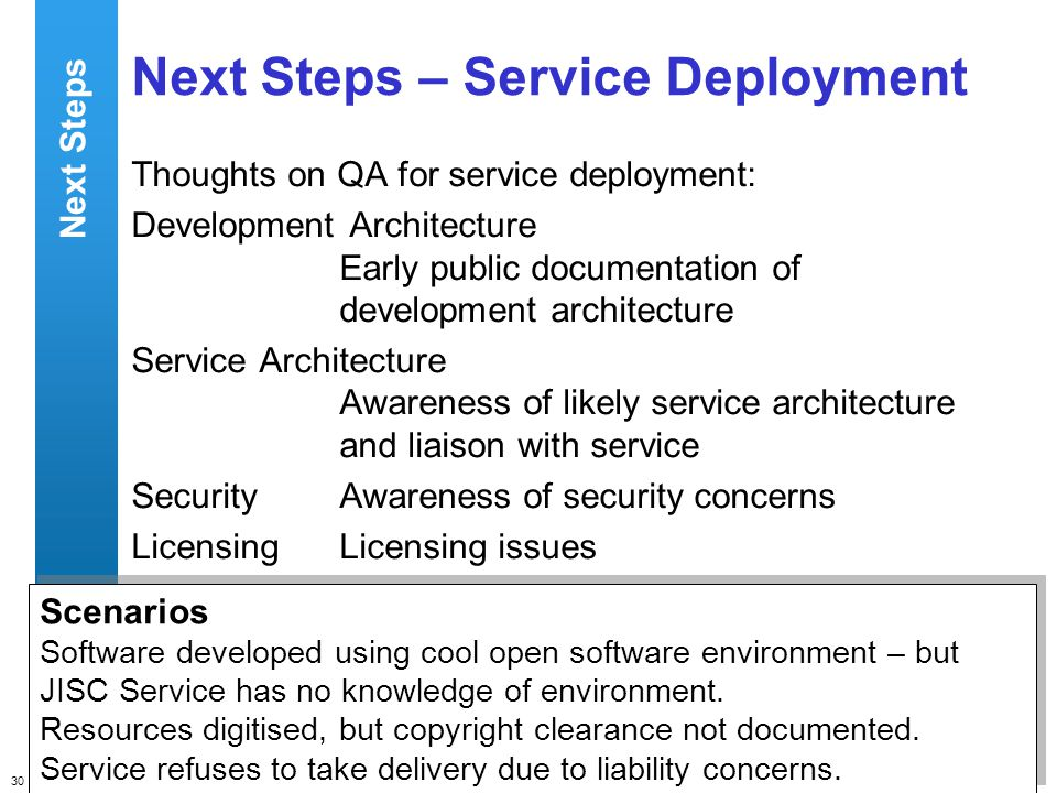 30 QA Focus – Supporting JISC s Digital Library Programmes Next Steps – Service Deployment Thoughts on QA for service deployment: Development Architecture Early public documentation of development architecture Service Architecture Awareness of likely service architecture and liaison with service SecurityAwareness of security concerns LicensingLicensing issues Scenarios Software developed using cool open software environment – but JISC Service has no knowledge of environment.