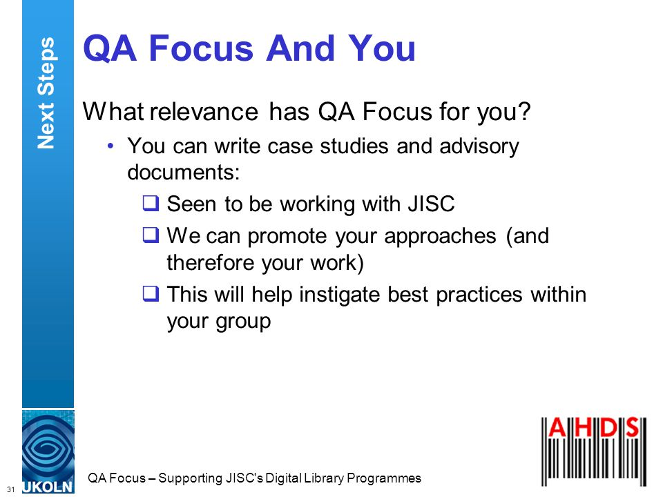 31 QA Focus – Supporting JISC s Digital Library Programmes QA Focus And You What relevance has QA Focus for you.