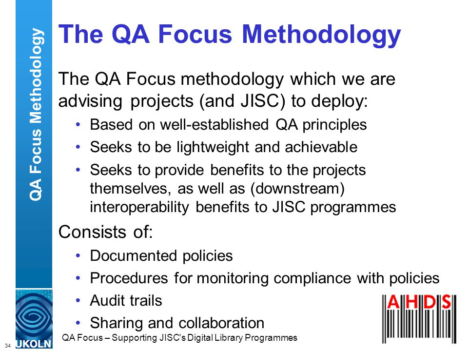 34 QA Focus – Supporting JISC s Digital Library Programmes The QA Focus Methodology The QA Focus methodology which we are advising projects (and JISC) to deploy: Based on well-established QA principles Seeks to be lightweight and achievable Seeks to provide benefits to the projects themselves, as well as (downstream) interoperability benefits to JISC programmes Consists of: Documented policies Procedures for monitoring compliance with policies Audit trails Sharing and collaboration QA Focus Methodology