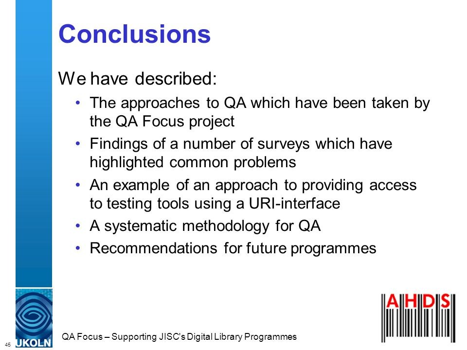 45 QA Focus – Supporting JISC s Digital Library Programmes Conclusions We have described: The approaches to QA which have been taken by the QA Focus project Findings of a number of surveys which have highlighted common problems An example of an approach to providing access to testing tools using a URI-interface A systematic methodology for QA Recommendations for future programmes