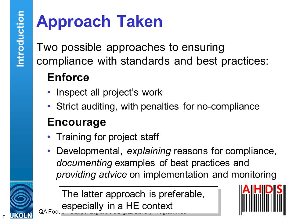 7 QA Focus – Supporting JISC s Digital Library Programmes Approach Taken Two possible approaches to ensuring compliance with standards and best practices: Enforce Inspect all projects work Strict auditing, with penalties for no-compliance Encourage Training for project staff Developmental, explaining reasons for compliance, documenting examples of best practices and providing advice on implementation and monitoring Introduction The latter approach is preferable, especially in a HE context