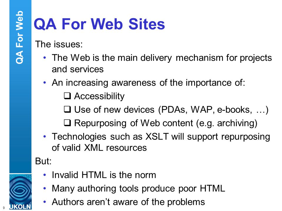 9 QA Focus – Supporting JISC s Digital Library Programmes QA For Web Sites The issues: The Web is the main delivery mechanism for projects and services An increasing awareness of the importance of: Accessibility Use of new devices (PDAs, WAP, e-books, …) Repurposing of Web content (e.g.