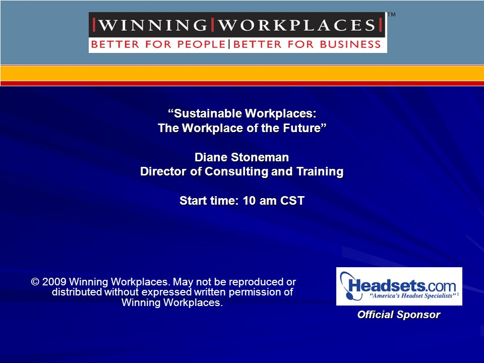 Sustainable Workplaces:Sustainable Workplaces: The Workplace of the Future Diane Stoneman Director of Consulting and Training Start time: 10 am CST Official Sponsor © 2009 Winning Workplaces.
