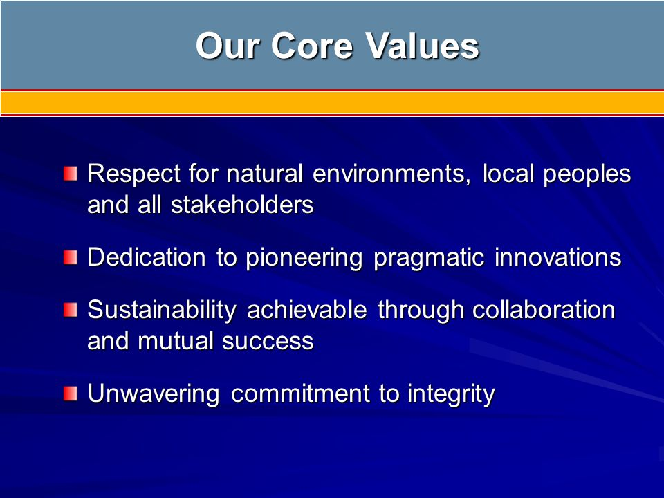 Respect for natural environments, local peoples and all stakeholders Dedication to pioneering pragmatic innovations Sustainability achievable through collaboration and mutual success Unwavering commitment to integrity Our Core Values Our Core Values