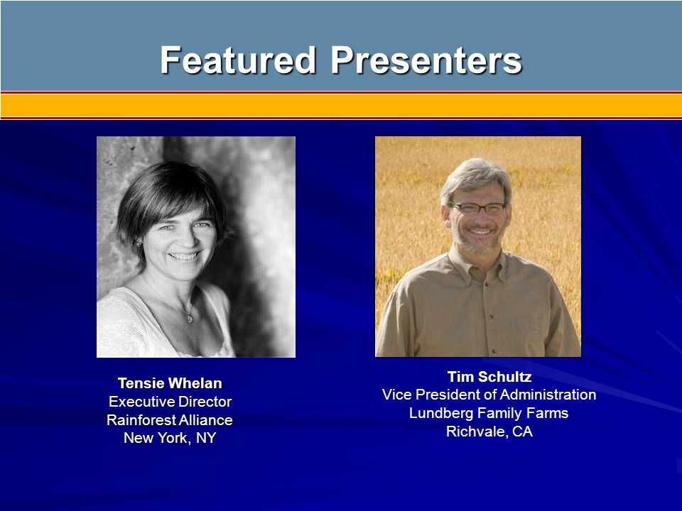 Featured Presenters Tensie Whelan Executive Director Rainforest Alliance New York, NY Tim Schultz Vice President of Administration Lundberg Family Farms Richvale, CA