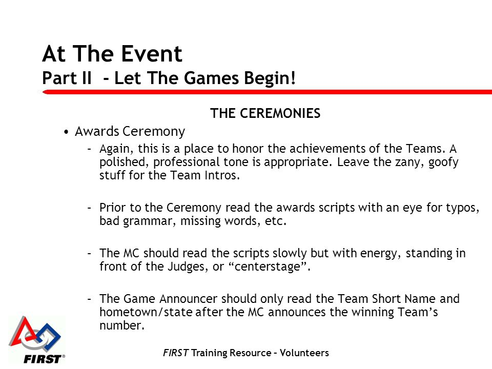 FIRST Training Resource – Volunteers At The Event Part II - Let The Games Begin! THE CEREMONIES Awards Ceremony –Again, this is a place to honor the a