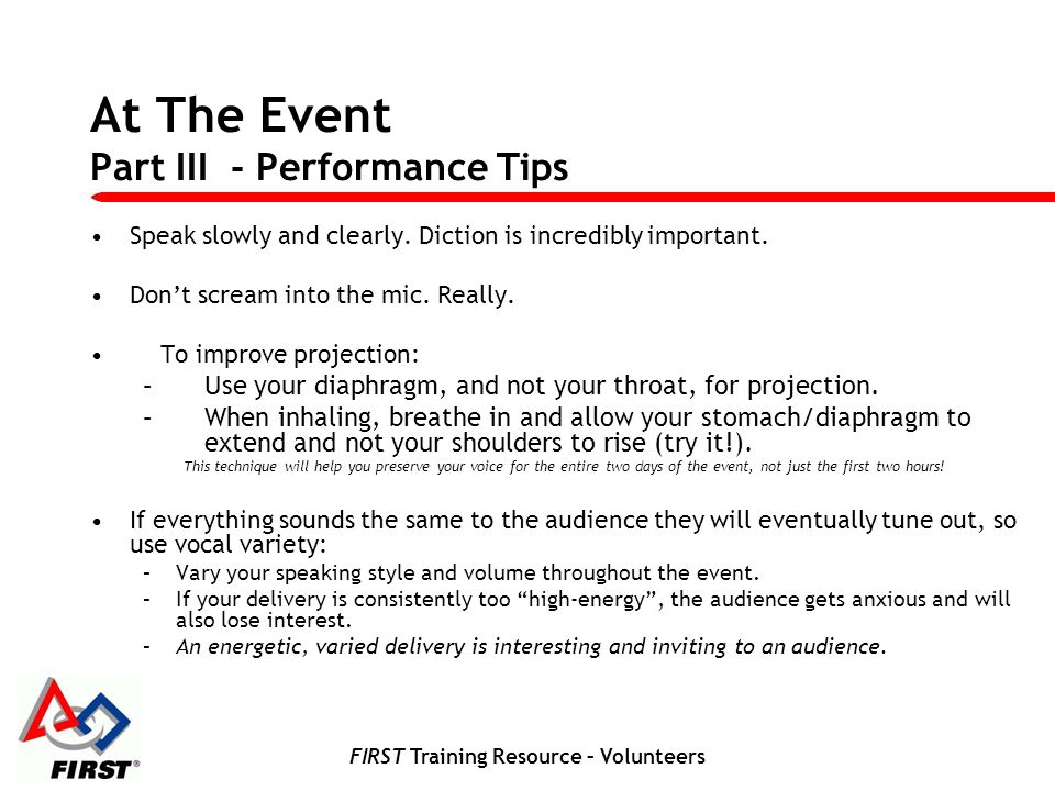 FIRST Training Resource – Volunteers At The Event Part III - Performance Tips Speak slowly and clearly. Diction is incredibly important. Dont scream i