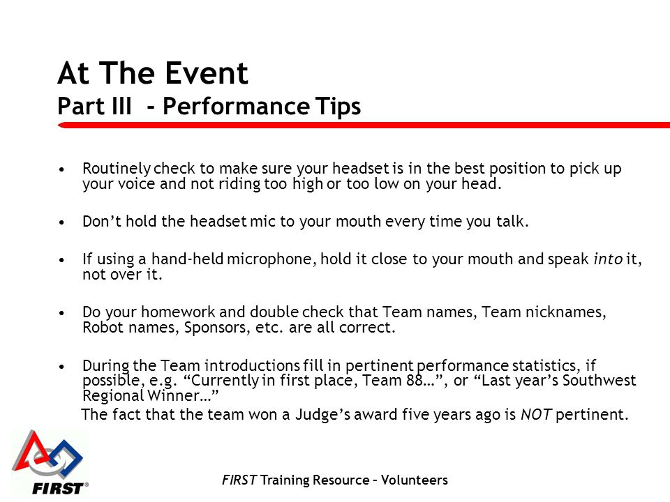 FIRST Training Resource – Volunteers At The Event Part III - Performance Tips Routinely check to make sure your headset is in the best position to pic