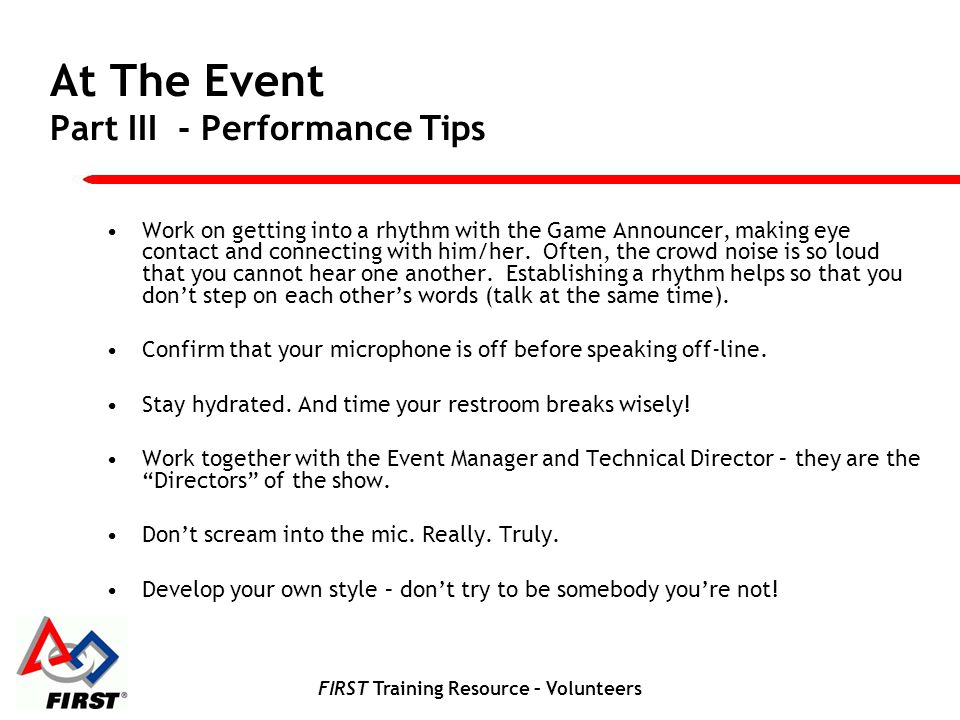 FIRST Training Resource – Volunteers At The Event Part III - Performance Tips Work on getting into a rhythm with the Game Announcer, making eye contac
