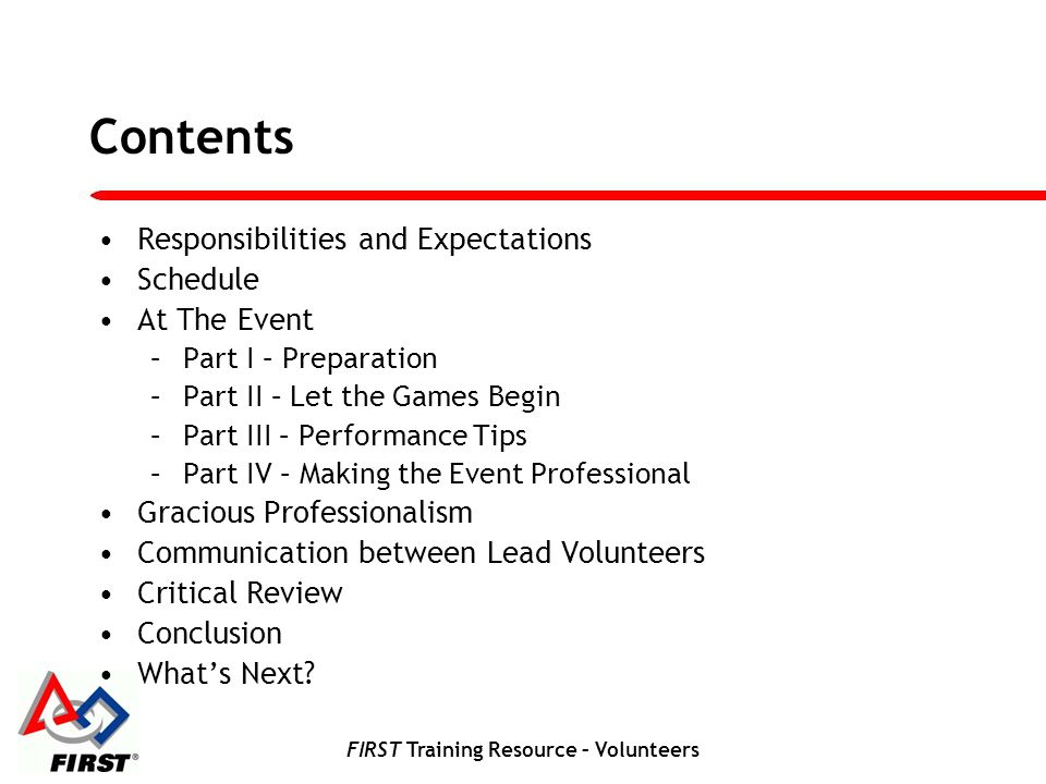 FIRST Training Resource – Volunteers At The Event Part IV - Making the Event Professional Remember, the students and Teams are the focus, not you.