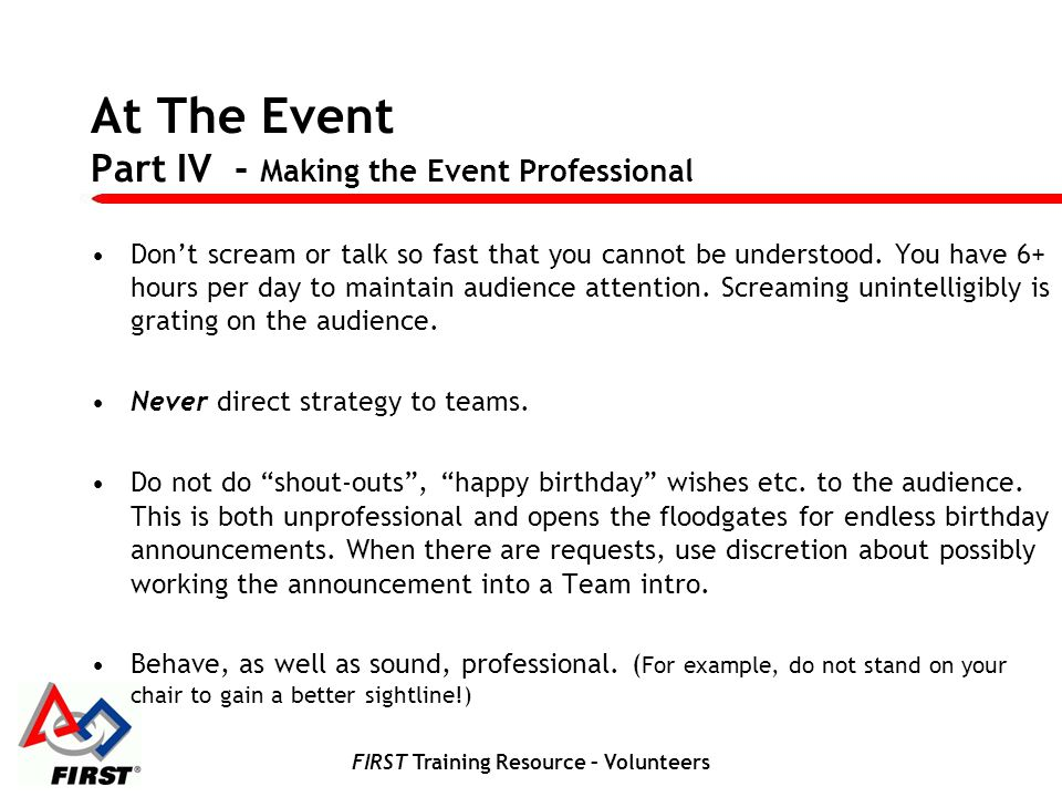 FIRST Training Resource – Volunteers At The Event Part IV - Making the Event Professional Dont scream or talk so fast that you cannot be understood. Y