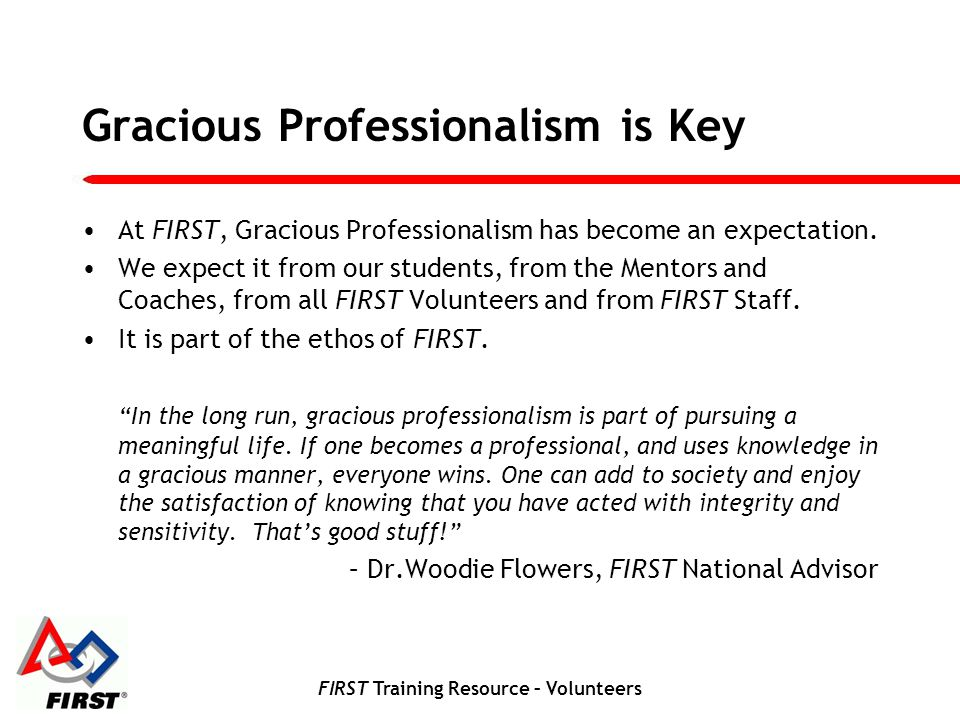 FIRST Training Resource – Volunteers Gracious Professionalism is Key At FIRST, Gracious Professionalism has become an expectation. We expect it from o