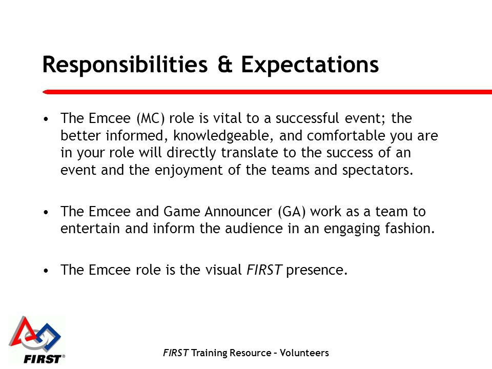 FIRST Training Resource – Volunteers Responsibilities & Expectations The Emcee is a performance role.