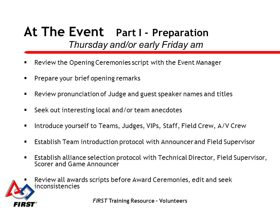 FIRST Training Resource – Volunteers At The Event Part I - Preparation Review the Opening Ceremonies script with the Event Manager Prepare your brief