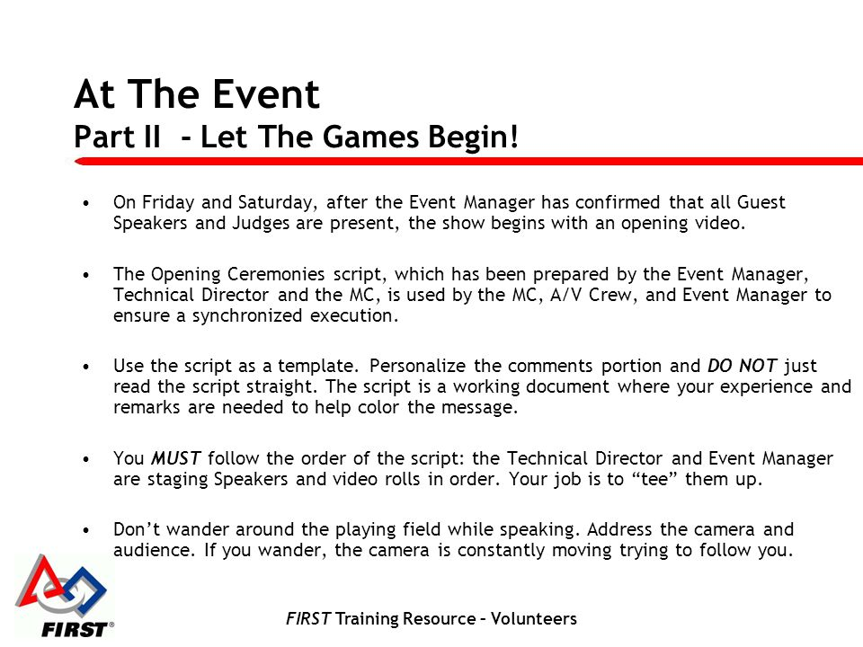FIRST Training Resource – Volunteers At The Event Part IV - Making the Event Professional The Emcees job is to be a visual presence, informing the audience, and keeping the event lively and moving forward.