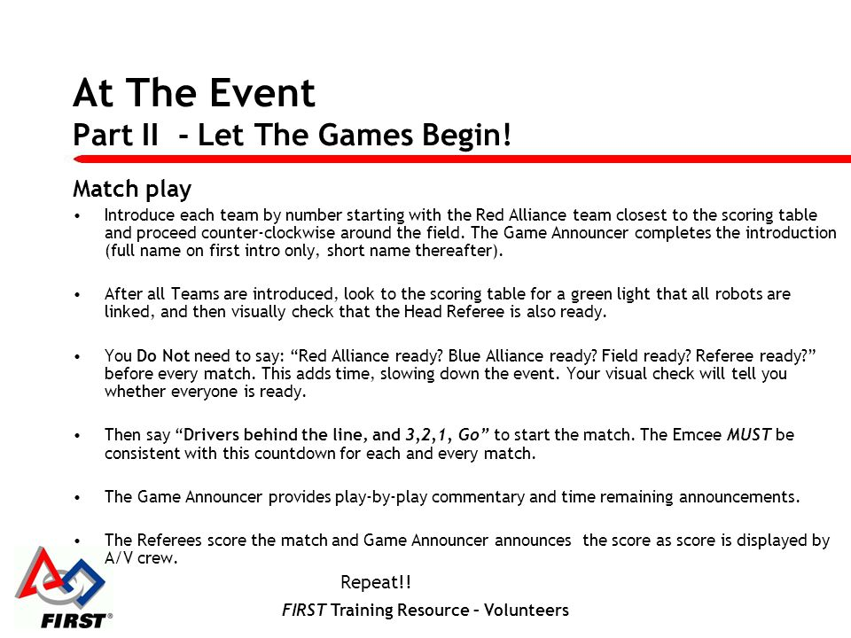 FIRST Training Resource – Volunteers At The Event Part II - Let The Games Begin! Match play Introduce each team by number starting with the Red Allian