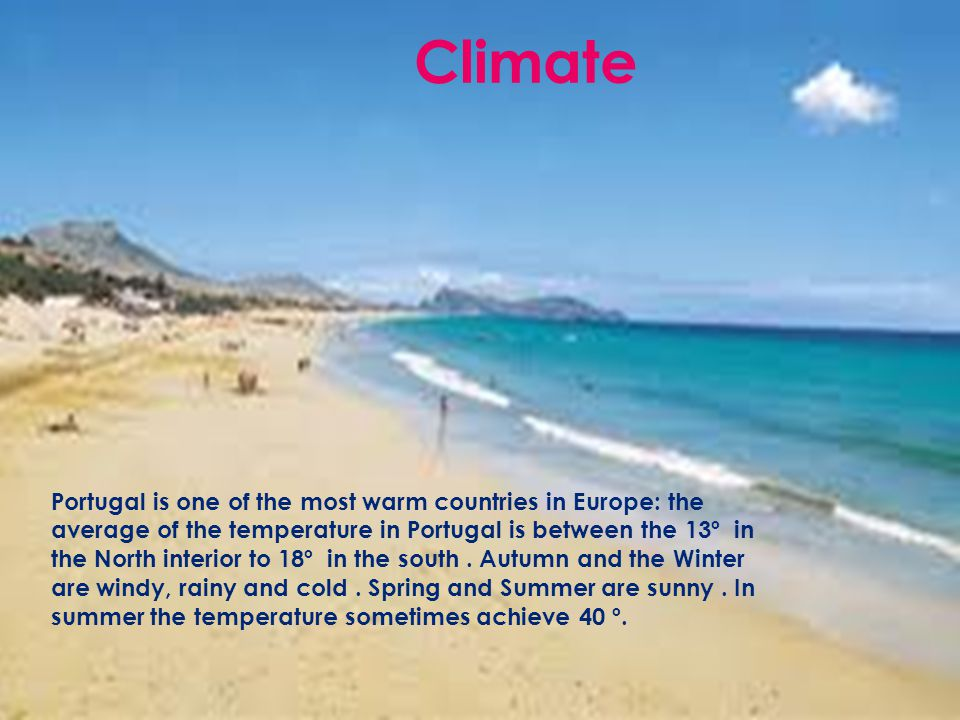 Portugal is one of the most warm countries in Europe: the average of the temperature in Portugal is between the 13º in the North interior to 18º in the south.