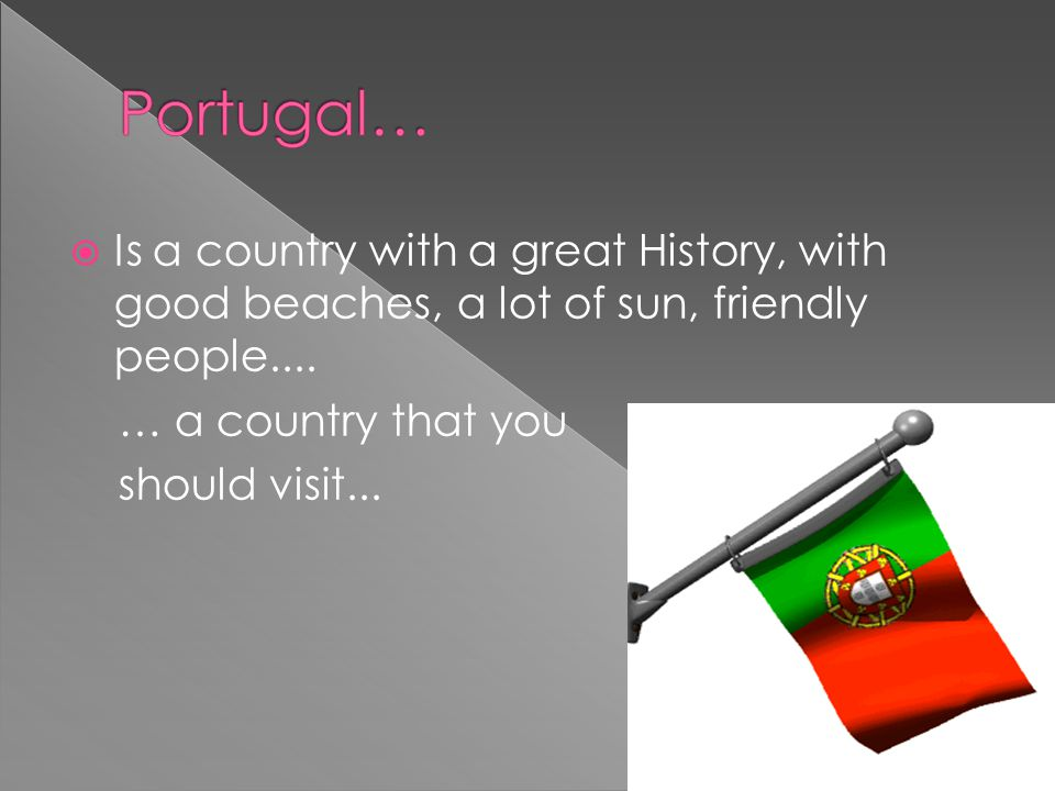 Is a country with a great History, with good beaches, a lot of sun, friendly people....