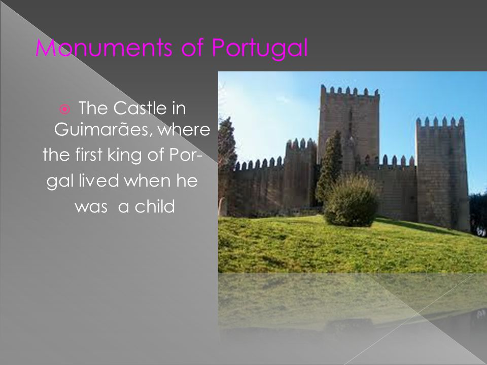 The Castle in Guimarães, where the first king of Por- gal lived when he was a child Monuments of Portugal