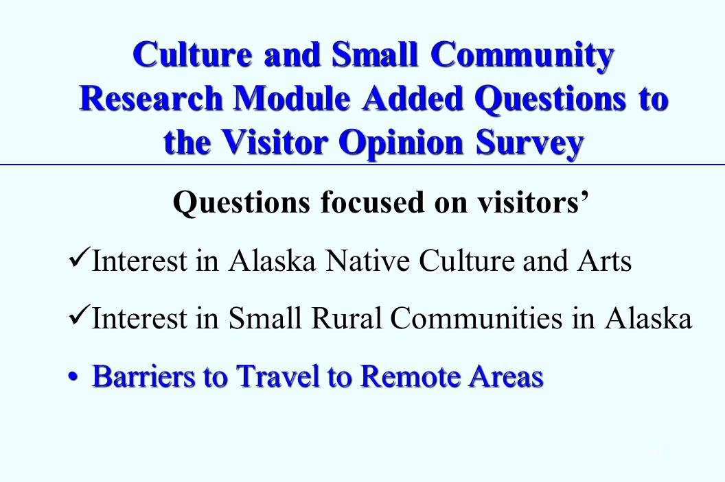 31 Culture and Small Community Research Module Added Questions to the Visitor Opinion Survey Questions focused on visitors Interest in Alaska Native Culture and Arts Interest in Alaska Native Culture and Arts Interest in Small Rural Communities in Alaska Interest in Small Rural Communities in Alaska Barriers to Travel to Remote AreasBarriers to Travel to Remote Areas