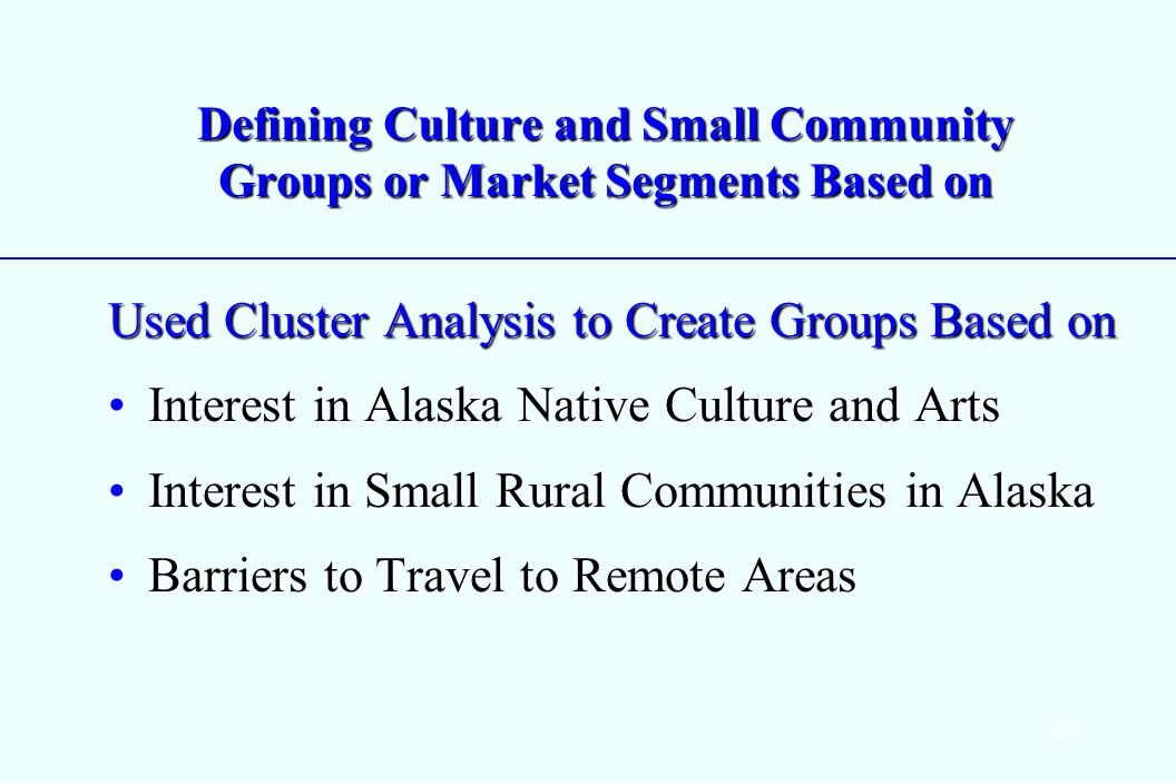 40 Defining Culture and Small Community Groups or Market Segments Based on Used Cluster Analysis to Create Groups Based on Interest in Alaska Native Culture and ArtsInterest in Alaska Native Culture and Arts Interest in Small Rural Communities in AlaskaInterest in Small Rural Communities in Alaska Barriers to Travel to Remote AreasBarriers to Travel to Remote Areas