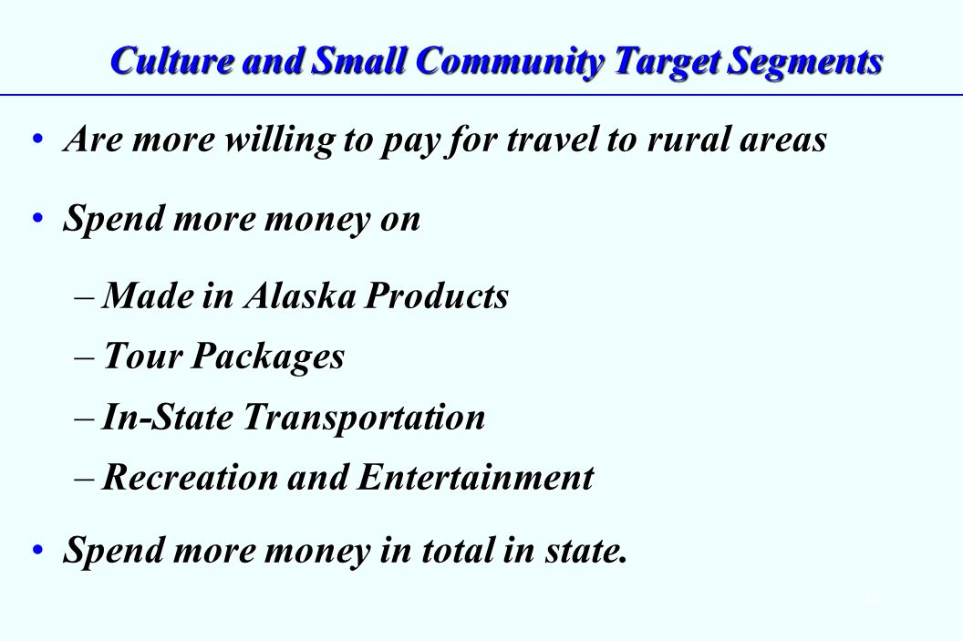 59 Culture and Small Community Target Segments Are more willing to pay for travel to rural areasAre more willing to pay for travel to rural areas Spend more money onSpend more money on –Made in Alaska Products –Tour Packages –In-State Transportation –Recreation and Entertainment Spend more money in total in state.Spend more money in total in state.