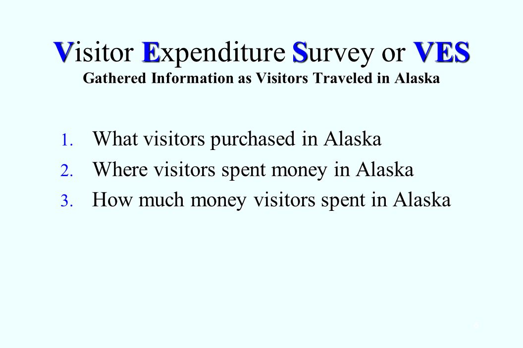 6 Visitor Expenditure Survey or VES Gathered Information as Visitors Traveled in Alaska 1.