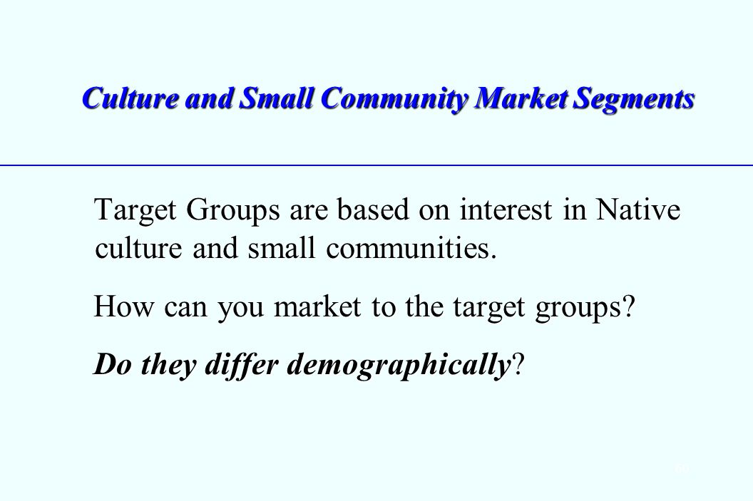 60 Culture and Small Community Market Segments Target Groups are based on interest in Native culture and small communities.