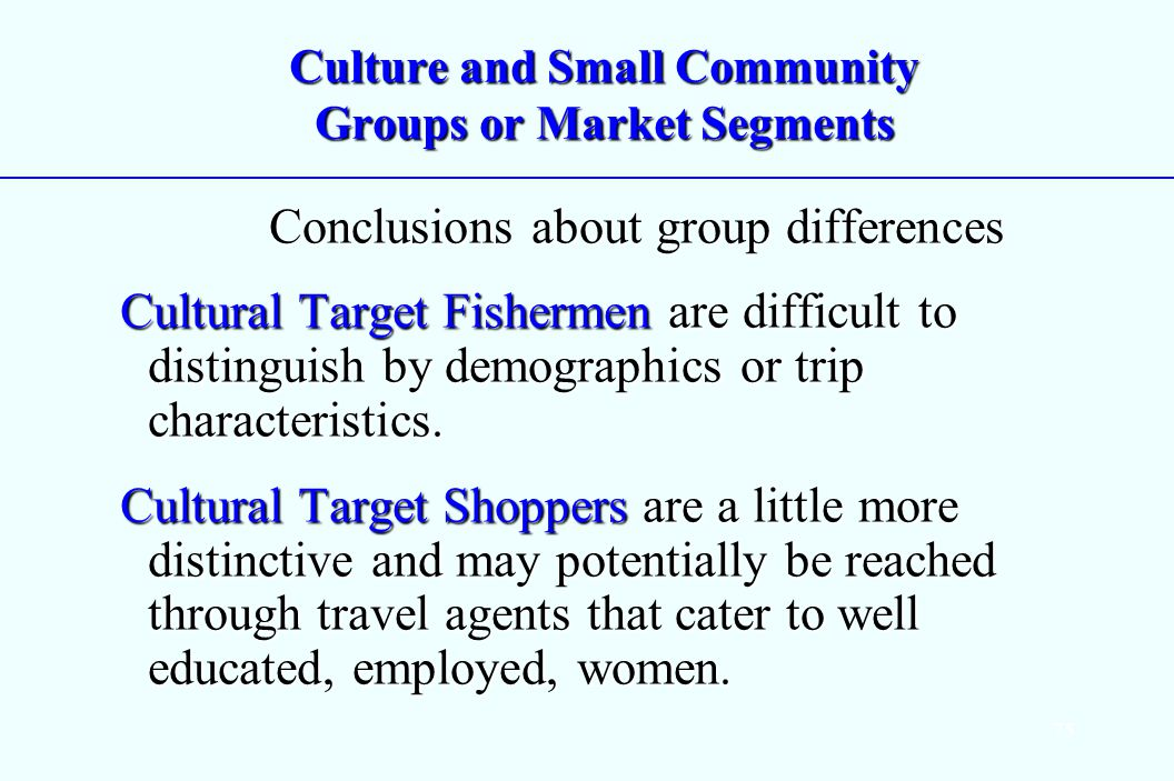 75 Culture and Small Community Groups or Market Segments Conclusions about group differences Conclusions about group differences Cultural Target Fishermen are difficult to distinguish by demographics or trip characteristics.