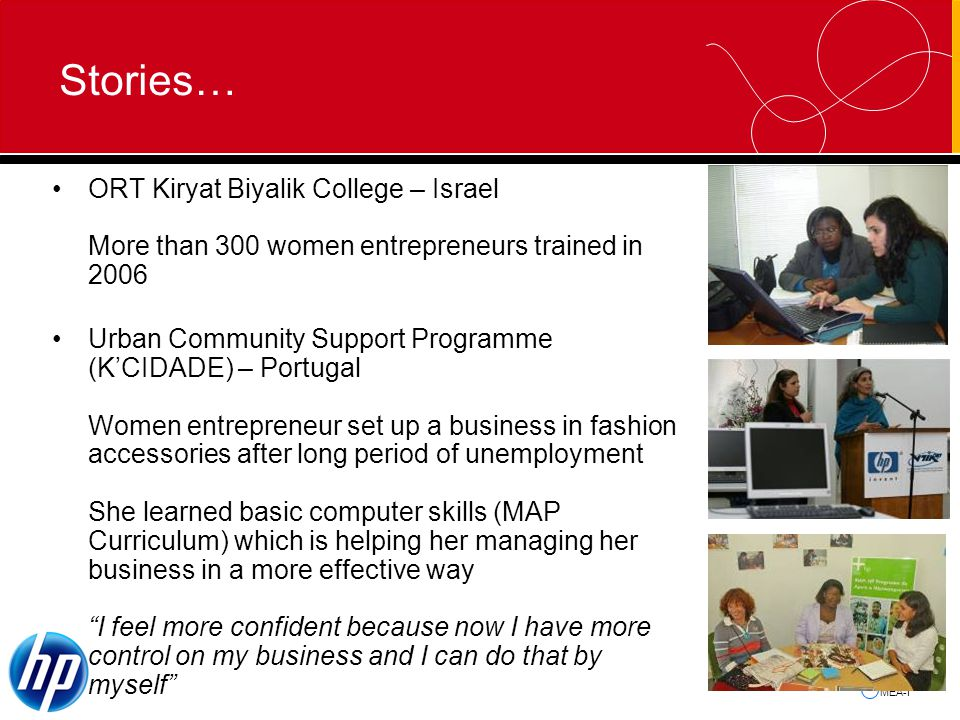 MEA-I Stories… ORT Kiryat Biyalik College – Israel More than 300 women entrepreneurs trained in 2006 Urban Community Support Programme (KCIDADE) – Portugal Women entrepreneur set up a business in fashion accessories after long period of unemployment She learned basic computer skills (MAP Curriculum) which is helping her managing her business in a more effective way I feel more confident because now I have more control on my business and I can do that by myself