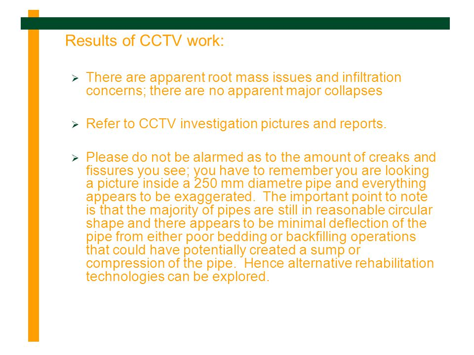 Results of CCTV work: There are apparent root mass issues and infiltration concerns; there are no apparent major collapses Refer to CCTV investigation pictures and reports.
