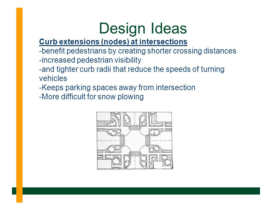 Design Ideas Curb extensions (nodes) at intersections -benefit pedestrians by creating shorter crossing distances -increased pedestrian visibility -and tighter curb radii that reduce the speeds of turning vehicles -Keeps parking spaces away from intersection -More difficult for snow plowing